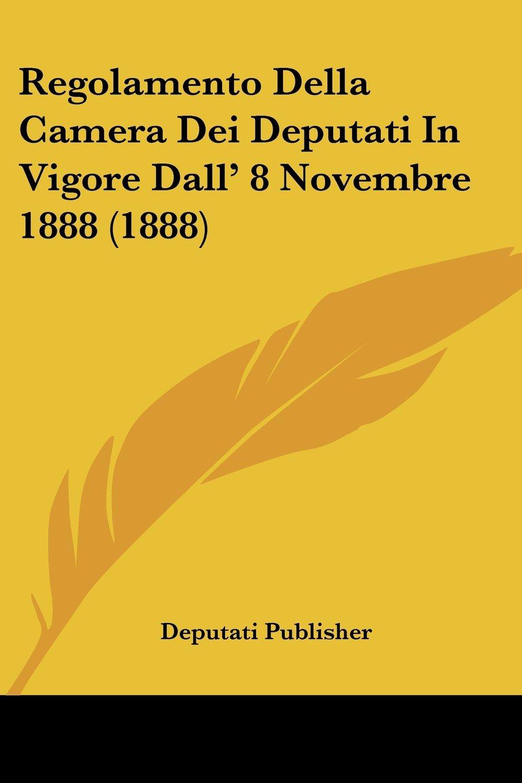 Download Regolamento Della Camera Dei Deputati In Vigore Dall' 8 Novembre 1888 (1888) (Italian Edition) ebook