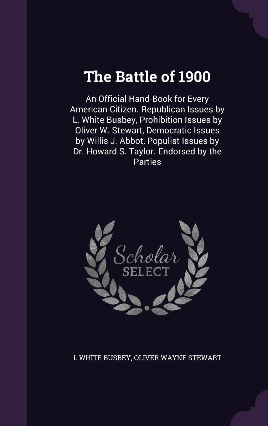 The Battle of 1900: An Official Hand-Book for Every American Citizen. Republican Issues by L. White Busbey, Prohibition Issues by Oliver W. Stewart, ... Dr. Howard S. Taylor. Endorsed by the Parties