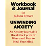 Workbook & Journal for Judson Brewer's Unwinding Anxiety: An Anxiety Journal to Break the Cycles of Worry and Fear to Heal Yo