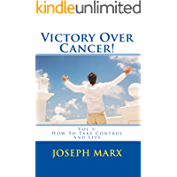 Victory Over Cancer! Vol 1: How To Take Control And Live