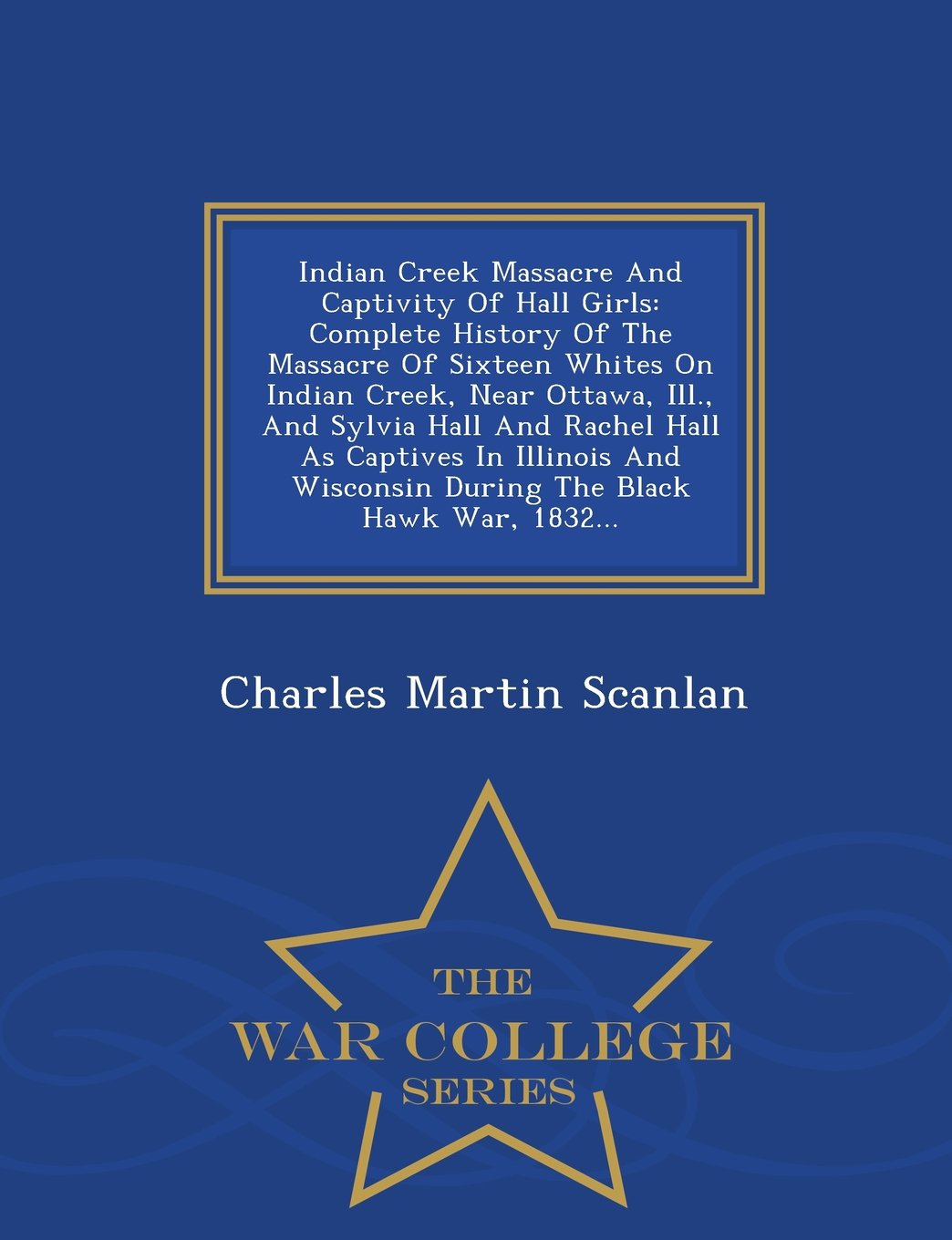 Download Indian Creek Massacre And Captivity Of Hall Girls: Complete History Of The Massacre Of Sixteen Whites On Indian Creek, Near Ottawa, Ill., And Sylvia ... The Black Hawk War, 1832... - War Colleg PDF