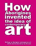 How Aborigines Invented the Idea of Contemporary Art: writings on Aboriginal contemporary art