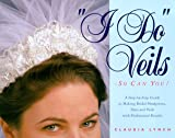 I Do Veils - So Can You!: A Step-by-step Guide to Making Bridal Headpieces, Hats, and Veils With Professional Results