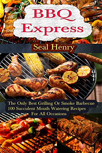 Barbecue Grilling: The Only Best Grilling & Smoke Barbecue, 100 Succulent Mouth Watering Recipes For All Occasions by Seal Henry