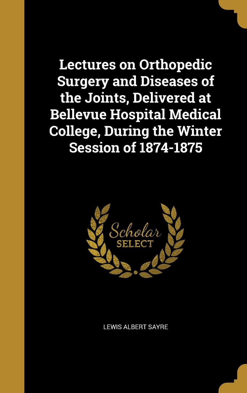 Lectures on Orthopedic Surgery and Diseases of the Joints, Delivered at Bellevue Hospital Medical College, During the Winter Session of 1874-1875 pdf