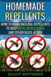 Homemade Repellents: How To Make Natural Repellents To Keep Ants, Mosquitoes And Other Bugs At Bay (Natural Repellents, Organic Insect Repellent, Travel ... Aromatherapy, Organic Insect Repellent)