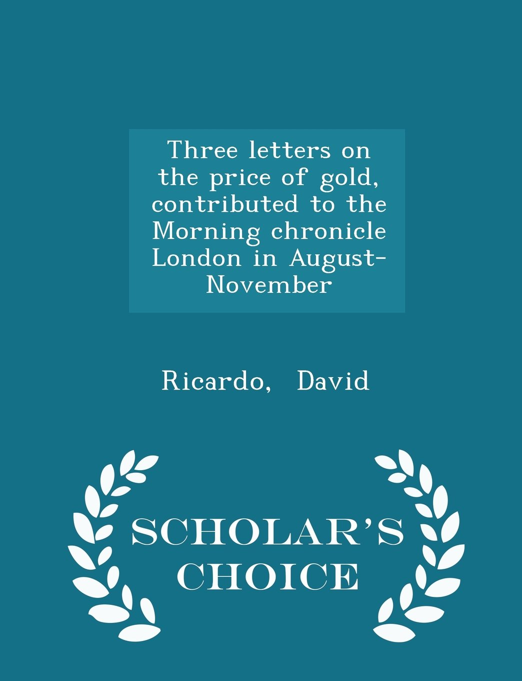 Download Three letters on the price of gold, contributed to the Morning chronicle London in August-November - Scholar's Choice Edition PDF