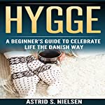 Hygge: A Beginner's Guide to Celebrate Life the Danish Way | Astrid S. Nielsen