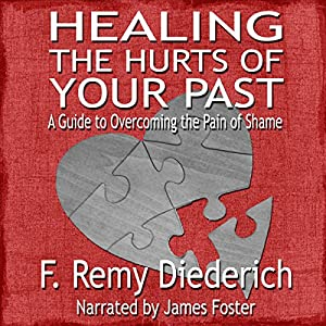 Healing the Hurts of Your Past: A Guide to Overcoming the Pain of Shame Audiobook