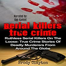 Serial Killers True Crime: Ruthless Serial Killers on the Loose Audiobook by Brody Clayton Narrated by Ken Kamlet