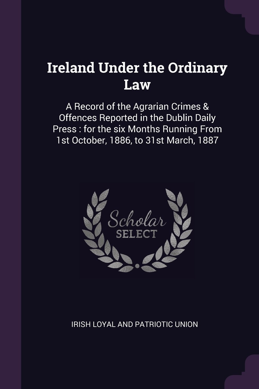 Download Ireland Under the Ordinary Law: A Record of the Agrarian Crimes & Offences Reported in the Dublin Daily Press : for the six Months Running From 1st October, 1886, to 31st March, 1887 ebook