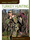 Pro Tactics™: Turkey Hunting: Use The Secrets Of The Pros To Bag More Birds