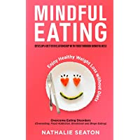 Mindful Eating: Develop a Better Relationship with Food through Mindfulness, Overcome Eating Disorders (Overeating, Food…