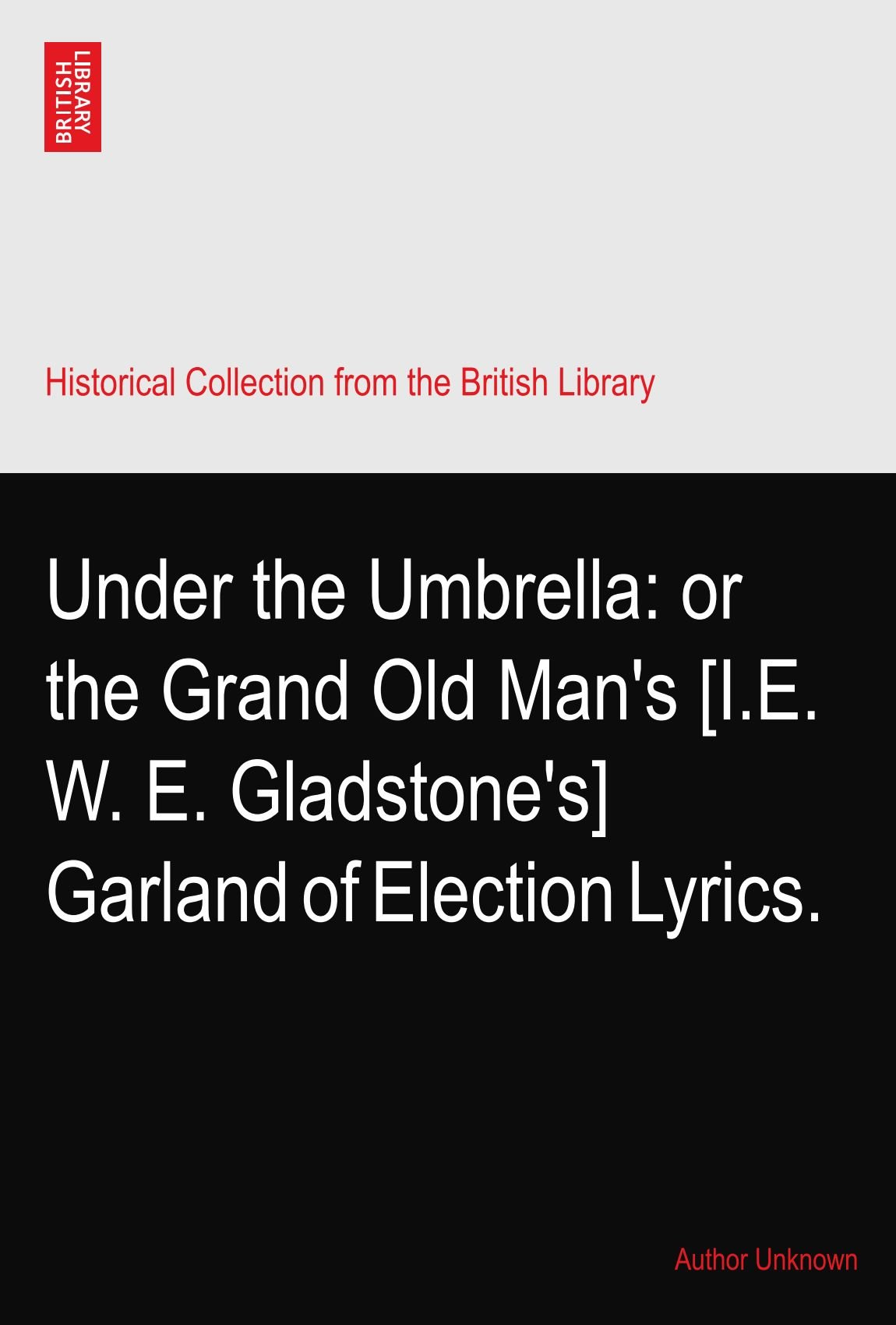 Under the Umbrella: or the Grand Old Man's [I.E. W. E. Gladstone's] Garland of Election Lyrics. ebook