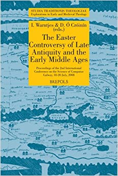The Easter Controversy of Late Antiquity and the Early Middle Ages. Its Manuscripts, Texts, and Tables: Proceedings of the 2nd International ... July, 2008 (STUDIA TRADITIONIS THEOLOGIAE)
