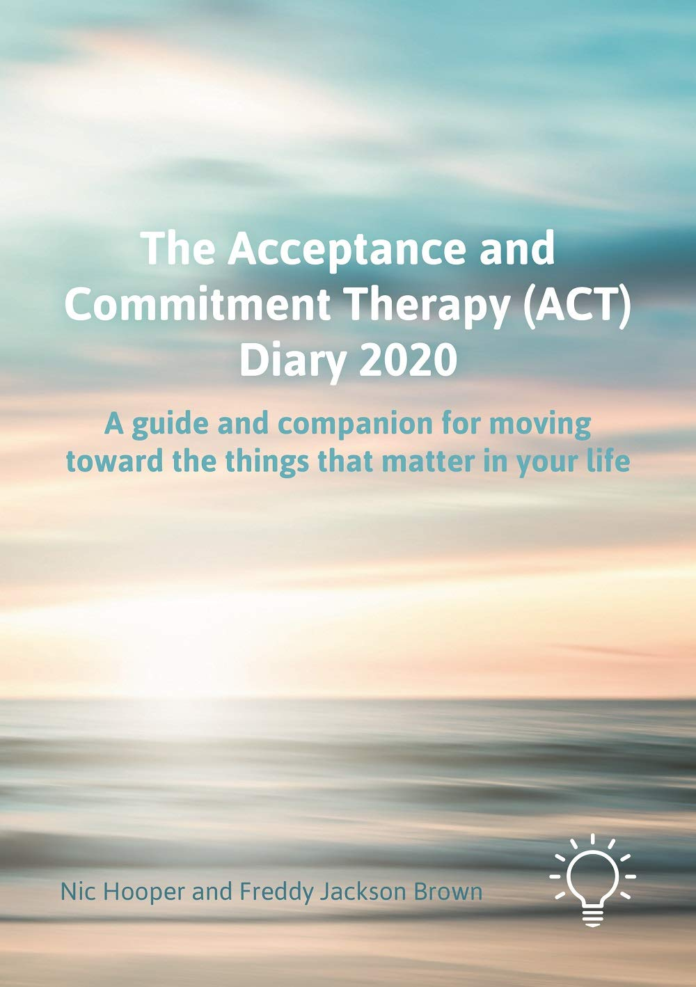 The Acceptance And Commitment Therapy  ACT  Diary 2020  A Guide And Companion For Moving Toward The Things That Matter In Your Life