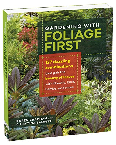 Gardening with Foliage First: 127 Dazzling Combinations that Pair the Beauty of Leaves with Flowers, Bark, Berries, and More (Table Timber Round)