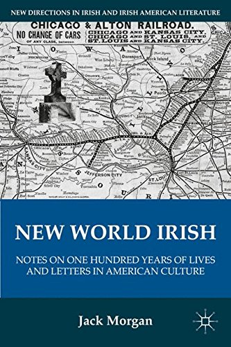 New World Irish: Notes on One Hundred Years of Lives and Letters in American Culture (New Directions in Irish and Irish