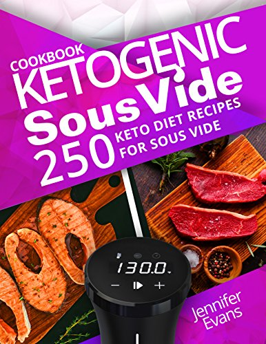 Ketogenic Sous Vide Cookbook: 250 Keto Diet Recipes for Sous Vide by Jennifer Evans