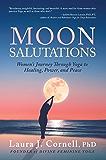 Moon Salutations: Women's Journey Through Yoga to Healing, Power, and Peace (Divine Feminine Yoga Inspiration, Empowerment, and Healing for Women Book 1)
