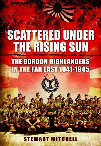 Download Scattered Under the Rising Sun: The Gordon Highlanders in the Far East 1941-1945 PDF