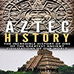 Aztec History: The Incredible History of One of the Greatest Ancient Civilizations of Our World  | William Myron Prince