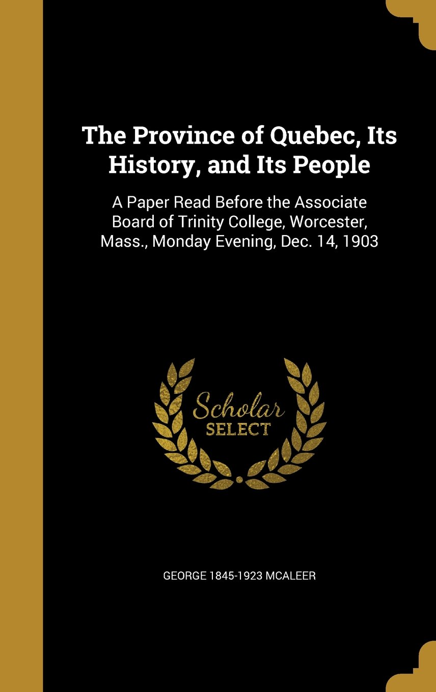 The Province of Quebec, Its History, and Its People: A Paper Read Before the Associate Board of Trinity College, Worcester, Mass., Monday Evening, Dec. 14, 1903 ebook