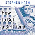 How to Get a Girlfriend: 5th Edition Audiobook by Stephen Nash Narrated by Stephen Nash