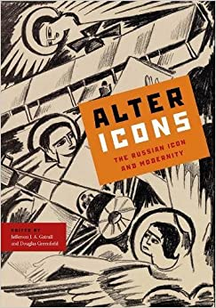 Alter Icons: The Russian Icon and Modernity (Studies of the Harriman Institute, Columbia University)