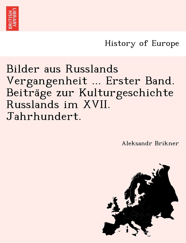Read Online Bilder aus Russlands Vergangenheit ... Erster Band. Beiträge zur Kulturgeschichte Russlands im XVII. Jahrhundert. ebook