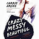 Crazy Messy Beautiful Audiobook by Carrie Arcos Narrated by Michael Crouch