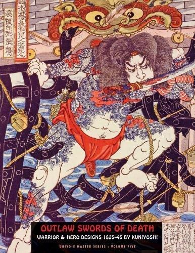 Outlaw Swords Of Death: Warrior & Hero Designs 1825-45 (Ukiyo-e Master Series)