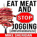 Eat Meat and Stop Jogging: 'Common' Advice on How to Get Fit Is Keeping You Fat and Making You Sick Audiobook by Mike Sheridan Narrated by David Sabogal