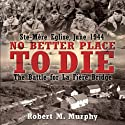 No Better Place to Die: Ste-Mere Eglise, June 1944 - The Battle for la Fiere Bridge Audiobook by Robert Murphy Narrated by Stephen Bowlby