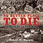 No Better Place to Die: Ste-Mere Eglise, June 1944 - The Battle for la Fiere Bridge | Robert Murphy