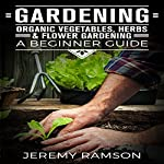 Gardening: Organic Vegetables, Herbs, and Flower Gardening: A Beginner Guide   Jeremy Ransom