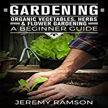 Gardening: Organic Vegetables, Herbs, and Flower Gardening: A Beginner Guide Audiobook by Jeremy Ransom Narrated by Chris Brown