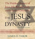 The Jesus Dynasty: The Hidden History of Jesus, His Royal Family, and the Birth of Christianity