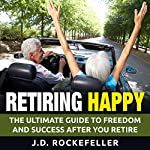 Retiring Happy: The Ultimate Guide to Freedom and Success After You Retire | J.D. Rockefeller