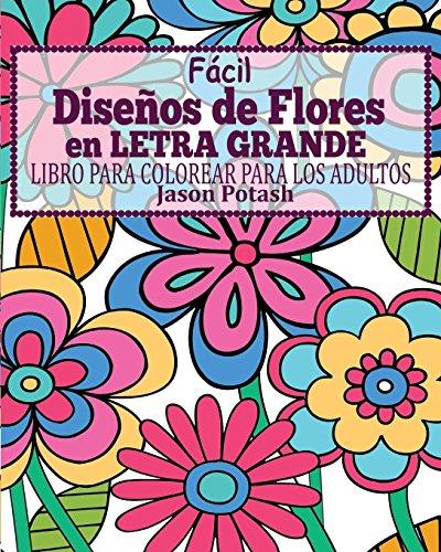 Facil Disenos de Flores En Letra Grande Libro Para Colorear Para Los Adultos (Spanish Edition) [Jason Potash] (Tapa Blanda)