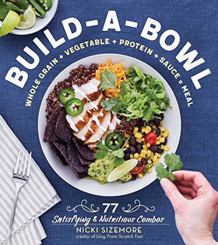 Build-a-Bowl: 77 Satisfying & Nutritious Combos: Whole Grain + Vegetable + Protein + Sauce = Meal by Nicki Sizemore