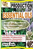 Production Of Essential Oils: How To Produce  Aromatherapy By Yourself (The Latest Methods of Producing Essential Oils) (Volume 1)