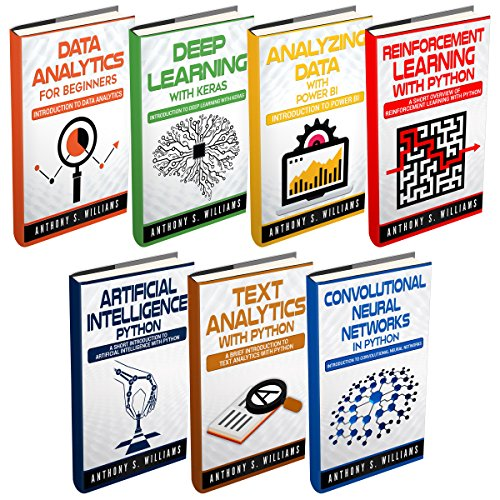 Data Analytics: 7 Manuscripts: Data Analytics Beginners, Deep Learning Keras, Analyzing Data Power BI, Reinforcement Learning, Artificial Intelligence, Text Analytics, Convolutional Neural Networks