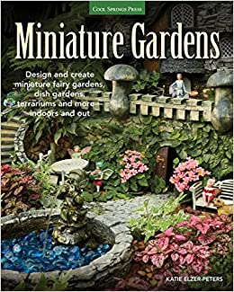 Miniature Gardens: Design And Create Miniature Fairy Gardens, Dish Gardens,  Terrariums And More Indoors And Out: Katie Elzer Peters: 0884443614303: ...