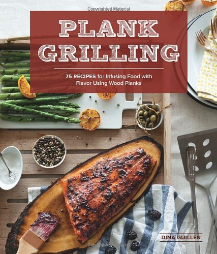 Plank Grilling: 75 Recipes for Infusing Food with Flavor Using Wood Planks by Dina Guillen