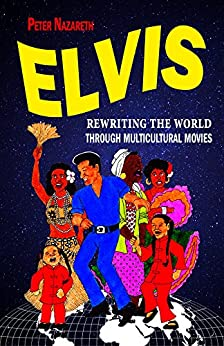 Elvis: Rewriting the World through Multicultural Movies by [Nazareth, Peter]