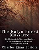 The Katyn Forest Massacre: The History of the Notorious Slaughter of Polish Prisoners by the Soviets during World War II