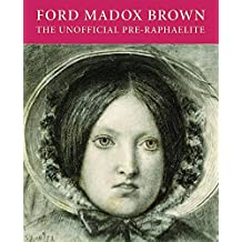 Ford Madox Brown: The Unofficial Pre-Raphaelite