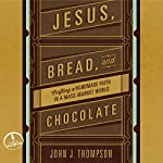 Jesus, Bread, and Chocolate: Crafting a Handmade Faith in a Mass-Market World | John Joseph Thompson