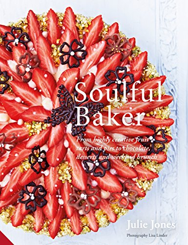Soulful Baker: From highly creative fruit tarts and pies to chocolate, desserts and weekend brunch by Julie Jones
